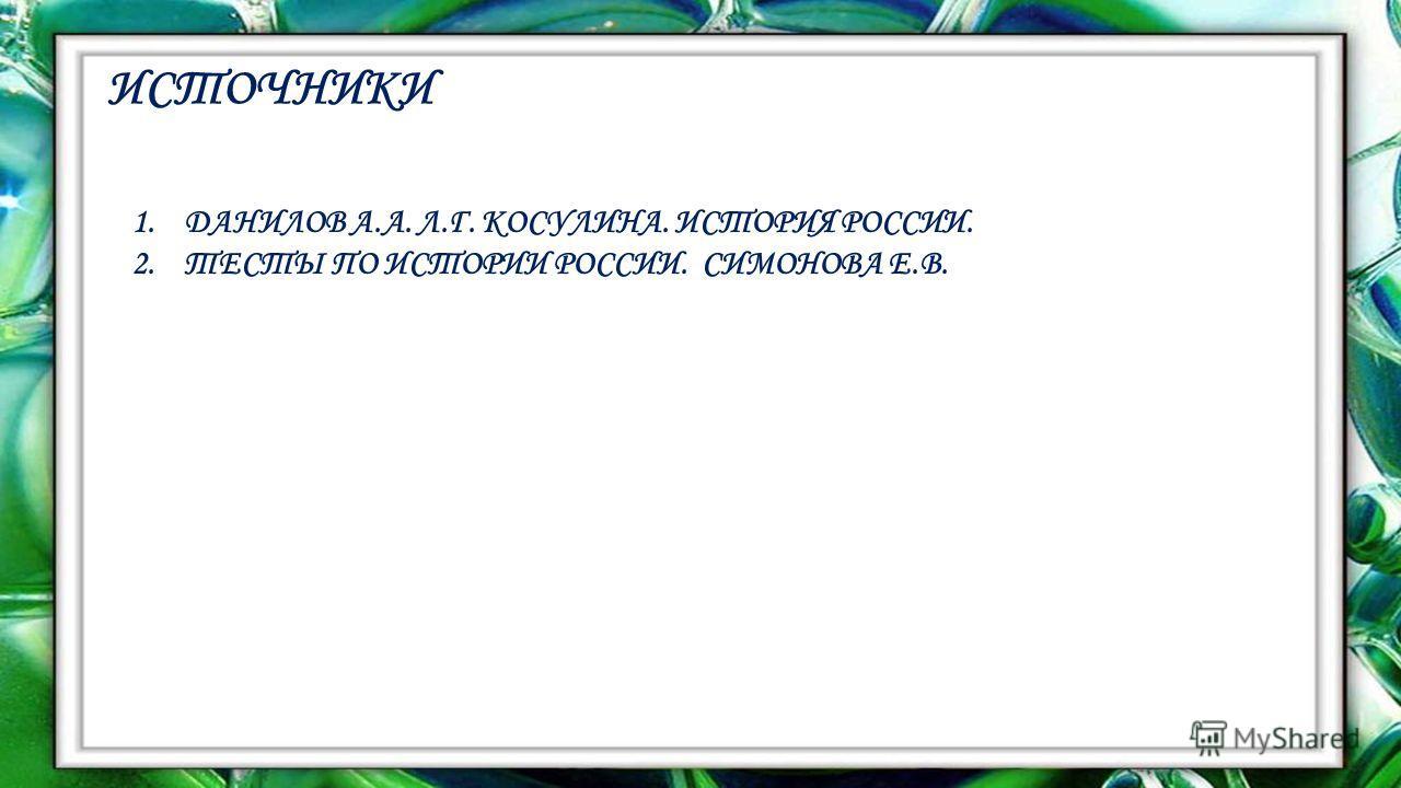 ИСТОЧНИКИ 1. ДАНИЛОВ А.А. Л.Г. КОСУЛИНА. ИСТОРИЯ РОССИИ. 2. ТЕСТЫ ПО ИСТОРИИ РОССИИ. СИМОНОВА Е.В.