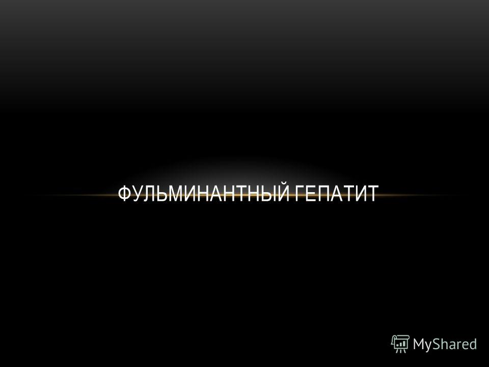 ФУЛЬМИНАНТНЫЙ ГЕПАТИТ