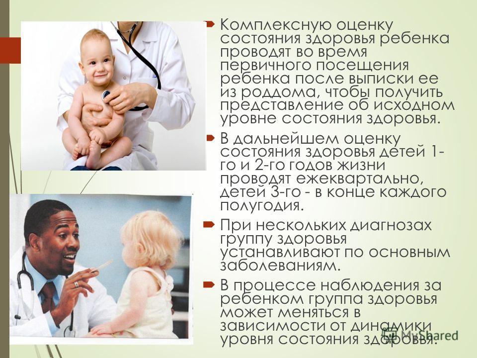 Комплексную оценку состояния здоровья ребенка проводят во время первичного посещения ребенка после выписки ее из роддома, чтобы получить представление об исходном уровне состояния здоровья. В дальнейшем оценку состояния здоровья детей 1- го и 2-го го