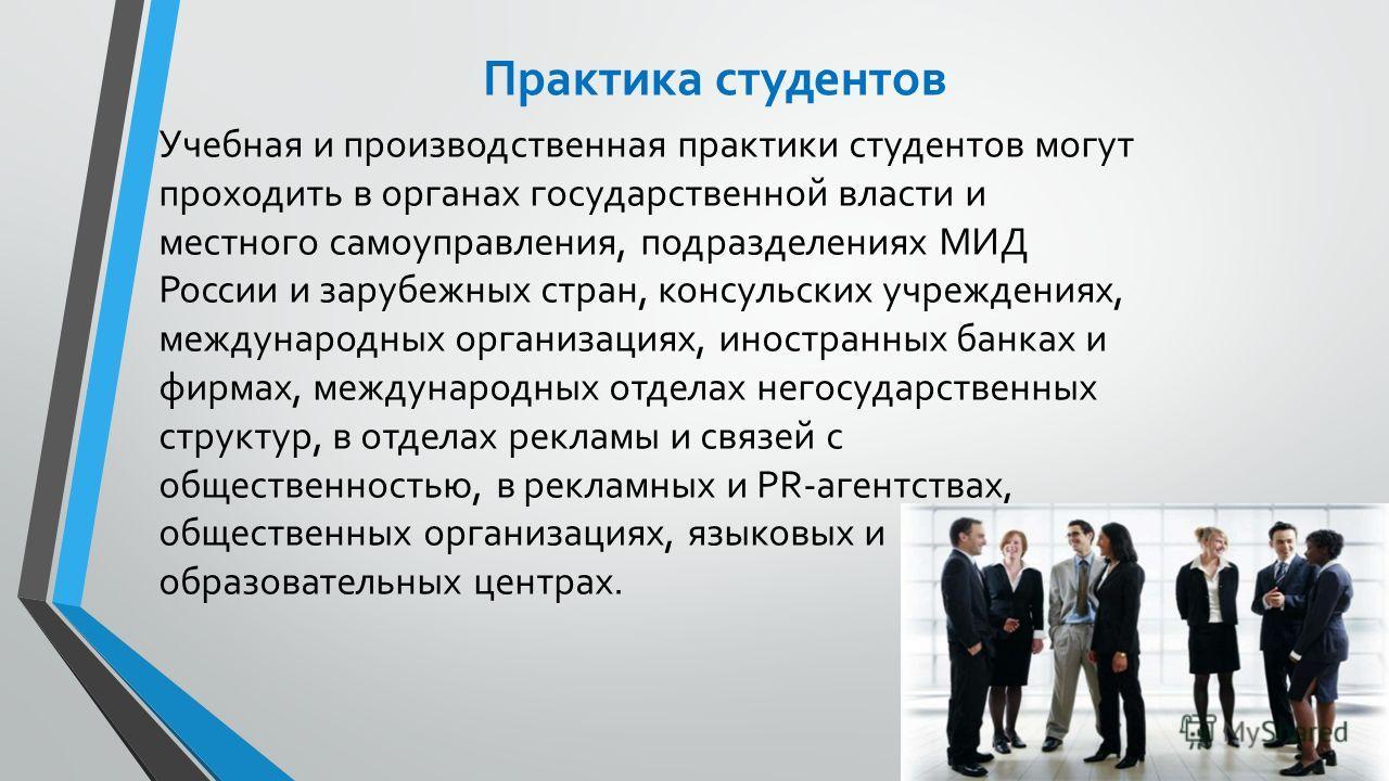 Практика студентов Учебная и производственная практики студентов могут проходить в органах государственной власти и местного самоуправления, подразделениях МИД России и зарубежных стран, консульских учреждениях, международных организациях, иностранны