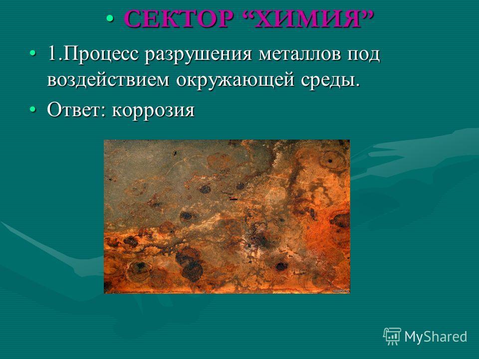СЕКТОР ХИМИЯСЕКТОР ХИМИЯ 1. Процесс разрушения металлов под воздействием окружающей среды.1. Процесс разрушения металлов под воздействием окружающей среды. Ответ: коррозия Ответ: коррозия
