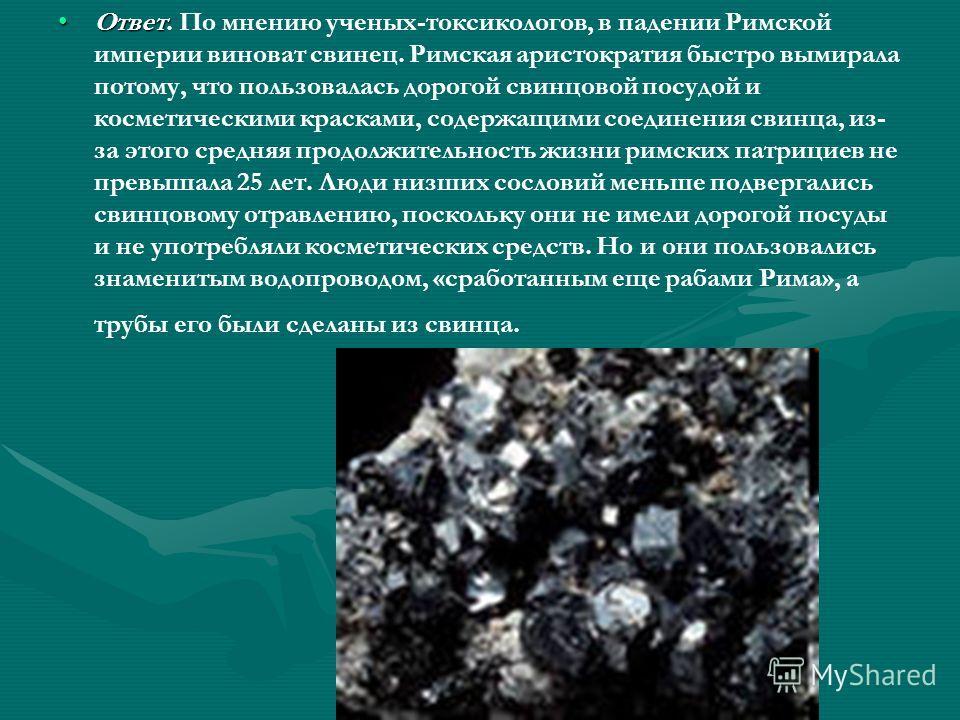 Ответ Ответ. По мнению ученых-токсикологов, в падении Римской империи виноват свинец. Римская аристократия быстро вымирала потому, что пользовалась дорогой свинцовой посудой и косметическими красками, содержащими соединения свинца, из- за этого средн