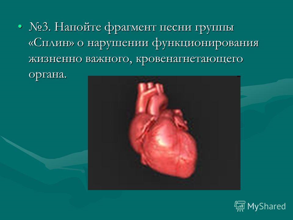 3. Напойте фрагмент песни группы «Сплин» о нарушении функционирования жизненно важного, кровенагнетающего органа.3. Напойте фрагмент песни группы «Сплин» о нарушении функционирования жизненно важного, кровенагнетающего органа.