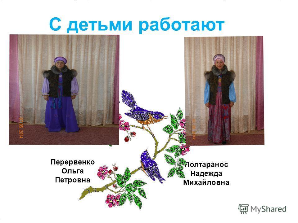 С детьми работают Перервенко Ольга Петровна Полтаранос Надежда Михайловна