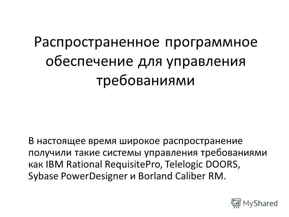 Распространенное программное обеспечение для управления требованиями В настоящее время широкое распространение получили такие системы управления требованиями как IBM Rational RequisitePro, Telelogic DOORS, Sybase PowerDesigner и Borland Caliber RM.