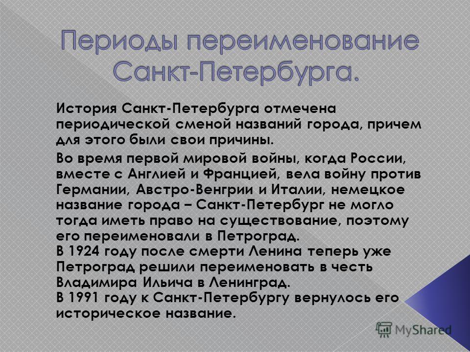 История Санкт-Петербурга отмечена периодической сменой названий города, причем для этого были свои причины. Во время первой мировой войны, когда России, вместе с Англией и Францией, вела войну против Германии, Австро-Венгрии и Италии, немецкое назван