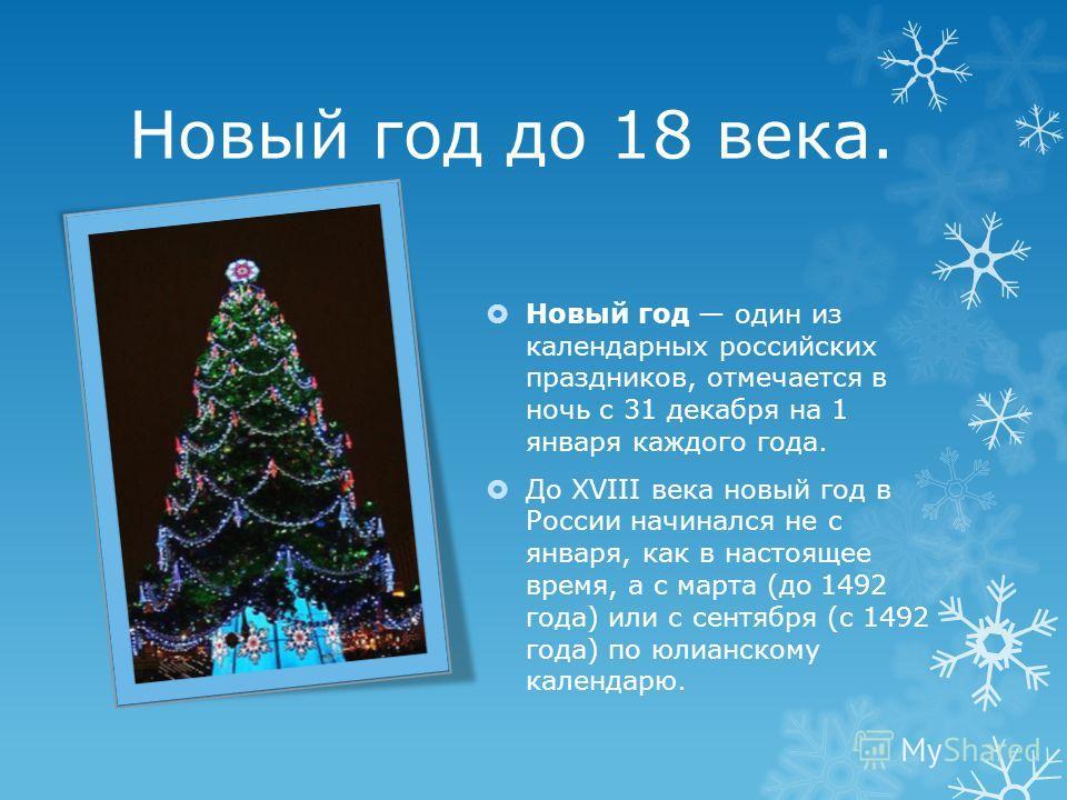 Новый год до 18 века. Новый год один из календарных российских праздников, отмечается в ночь с 31 декабря на 1 января каждого года. До XVIII века новый год в России начинался не с января, как в настоящее время, а с марта (до 1492 года) или с сентября