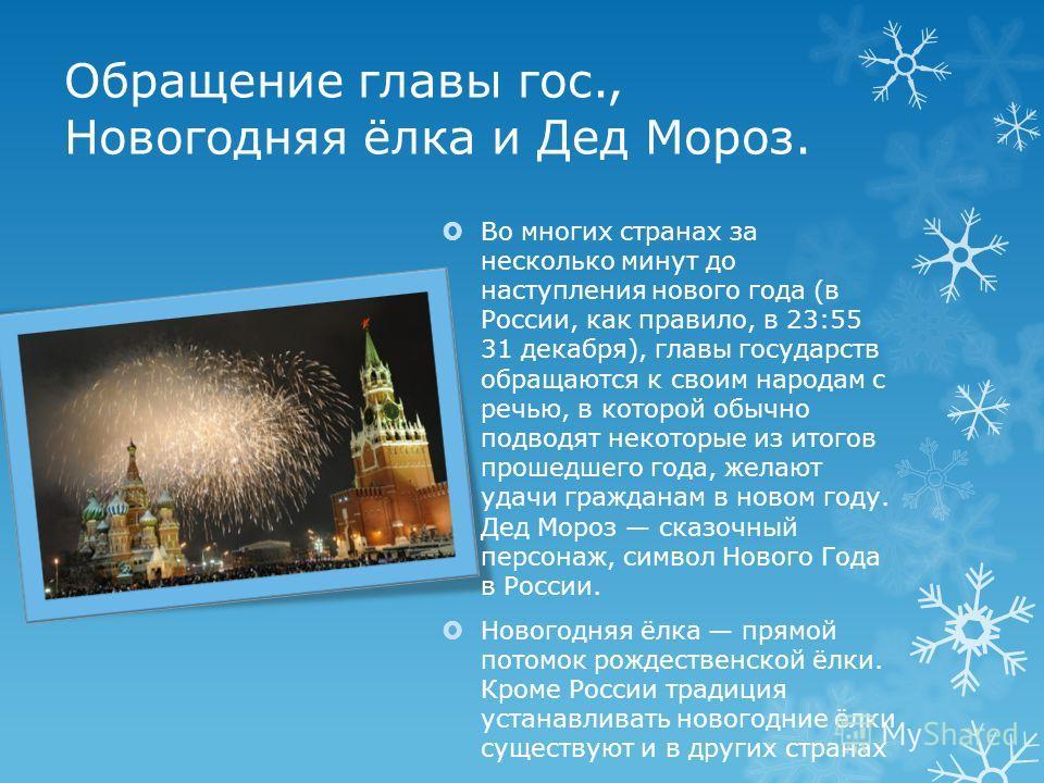 Обращение главы гос., Новогодняя ёлка и Дед Мороз. Во многих странах за несколько минут до наступления нового года (в России, как правило, в 23:55 31 декабря), главы государств обращаются к своим народам с речью, в которой обычно подводят некоторые и