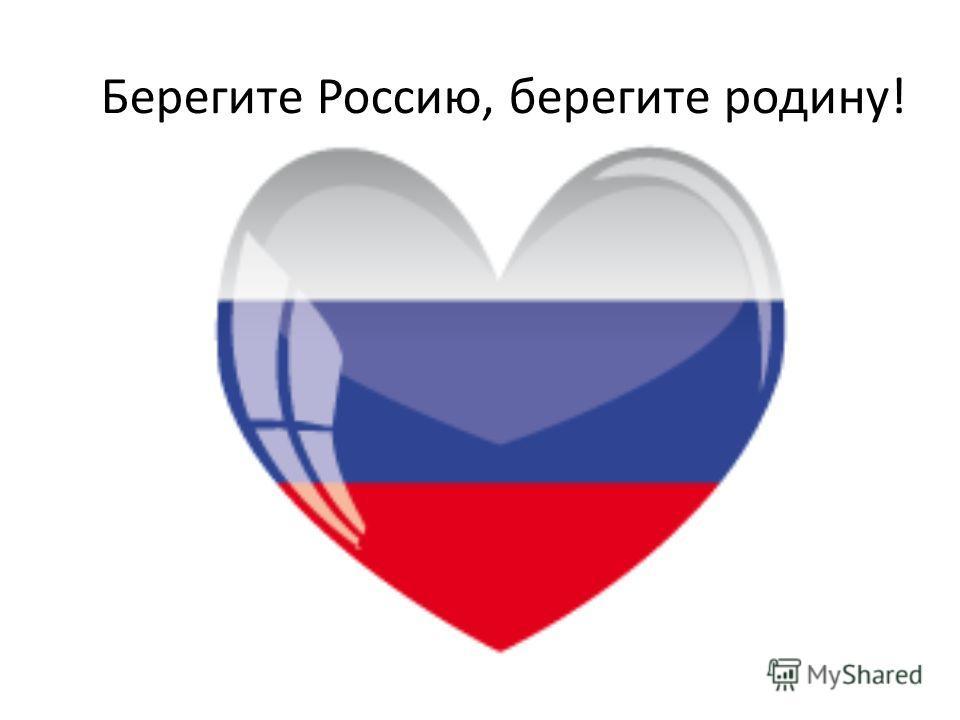Берегите Россию, берегите родину!