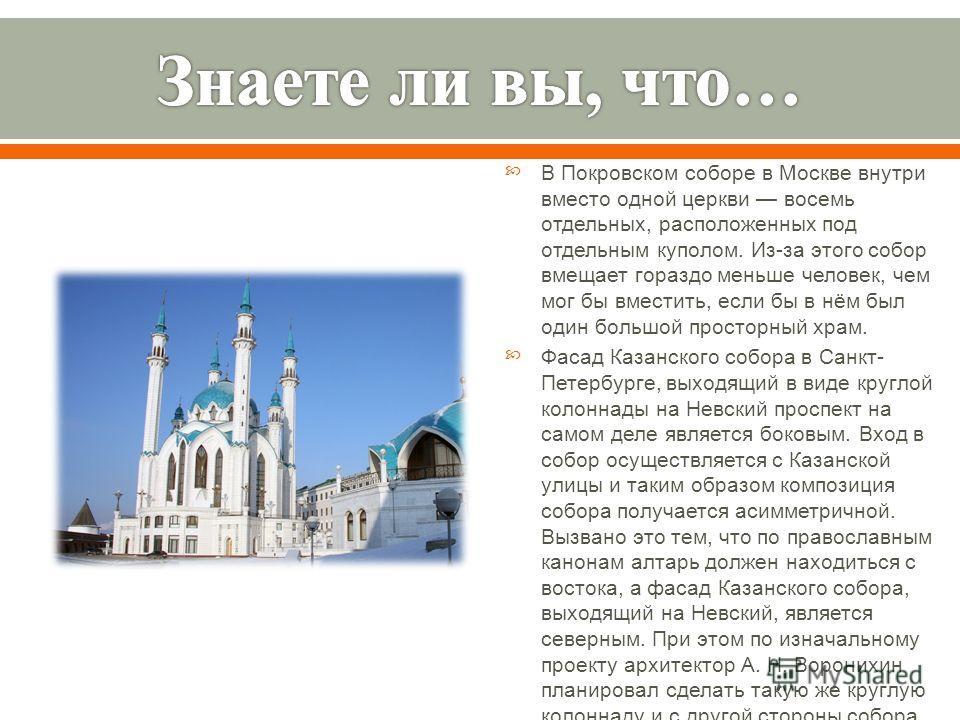 В Покровском соборе в Москве внутри вместо одной церкви восемь отдельных, расположенных под отдельным куполом. Из - за этого собор вмещает гораздо меньше человек, чем мог бы вместить, если бы в нём был один большой просторный храм. Фасад Казанского с