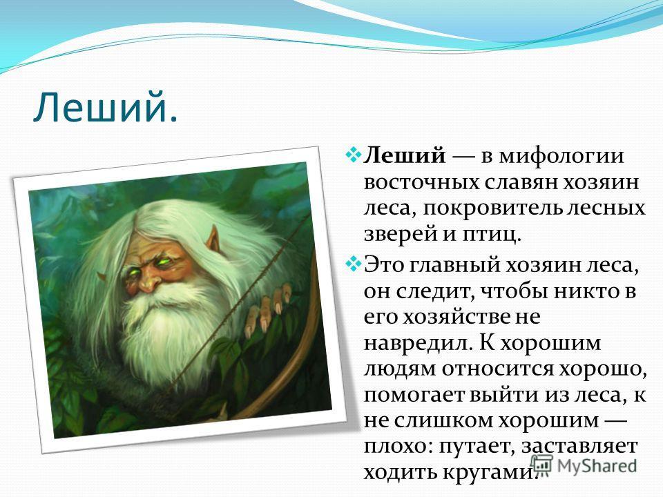 Леший. Леший в мифологии восточных славян хозяин леса, покровитель лесных зверей и птиц. Это главный хозяин леса, он следит, чтобы никто в его хозяйстве не навредил. К хорошим людям относится хорошо, помогает выйти из леса, к не слишком хорошим плохо
