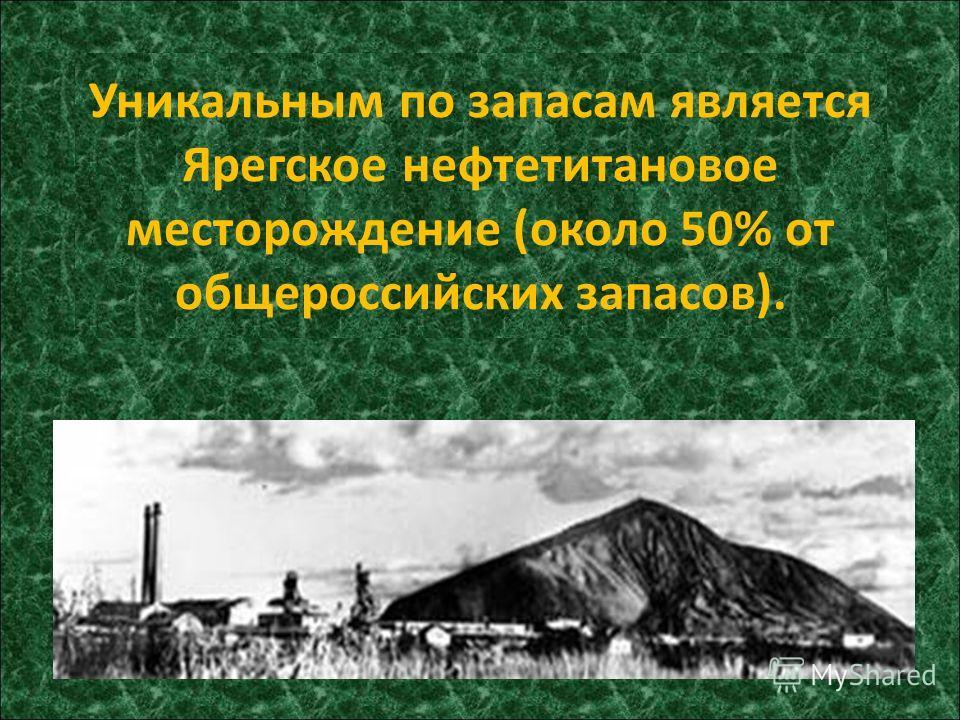 Уникальным по запасам является Ярегское нефтетитановое месторождение (около 50% от общероссийских запасов).
