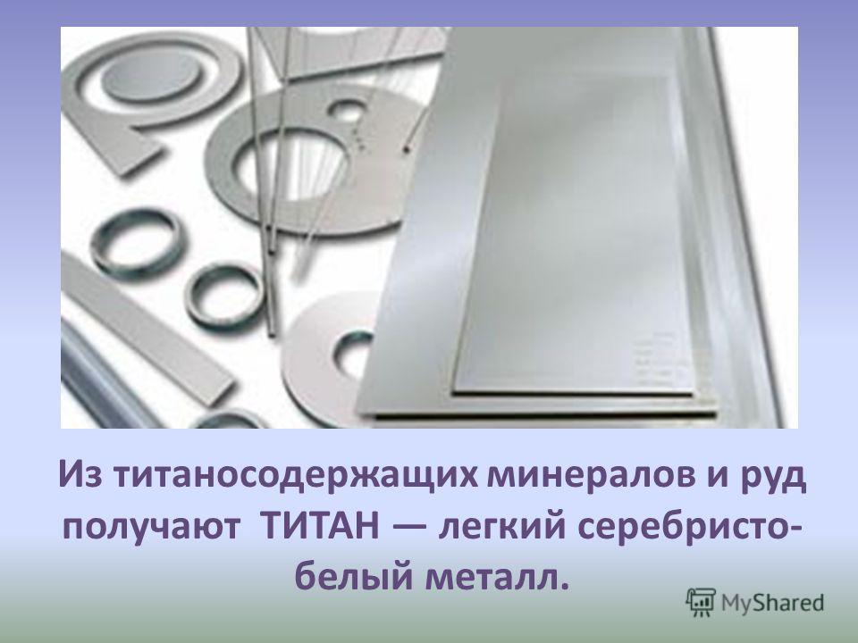 Из титаносодержащих минералов и руд получают ТИТАН легкий серебристо- белый металл.