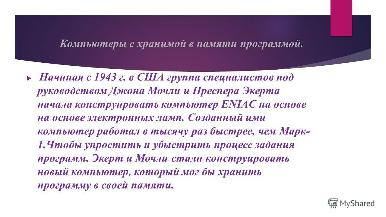 Компьютеры с хранимой в памяти программой. Начиная с 1943 г. в США группа специалистов под руководством Джона Мочли и Преспера Экерта начала конструировать компьютер ENIAC на основе на основе электронных ламп. Созданный ими компьютер работал в тысячу