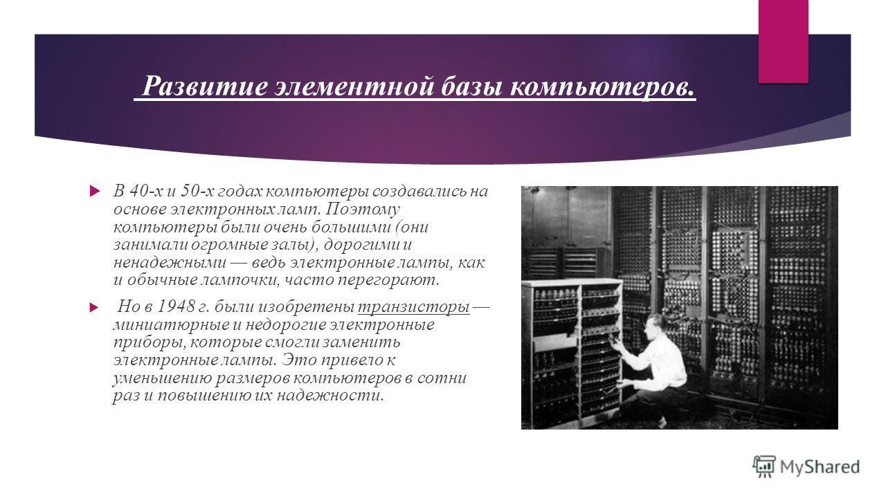 Развитие элементной базы компьютеров. В 40-х и 50-х годах компьютеры создавались на основе электронных ламп. Поэтому компьютеры были очень большими (они занимали огромные залы), дорогими и ненадежными ведь электронные лампы, как и обычные лампочки, ч