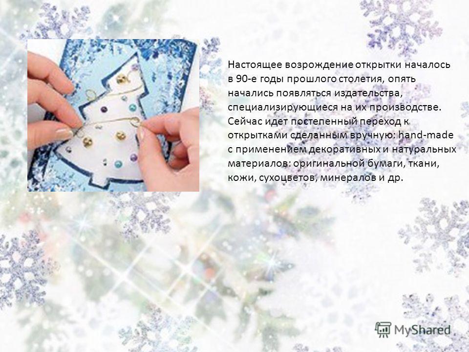 Настоящее возрождение открытки началось в 90-е годы прошлого столетия, опять начались появляться издательства, специализирующиеся на их производстве. Сейчас идет постепенный переход к открытками сделанным вручную: hand-made с применением декоративных