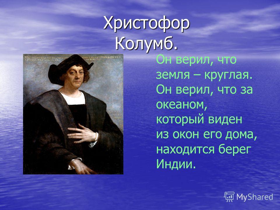 Христофор Колумб. Он верил, что земля – круглая. Он верил, что за океаном, который виден из окон его дома, находится берег Индии.