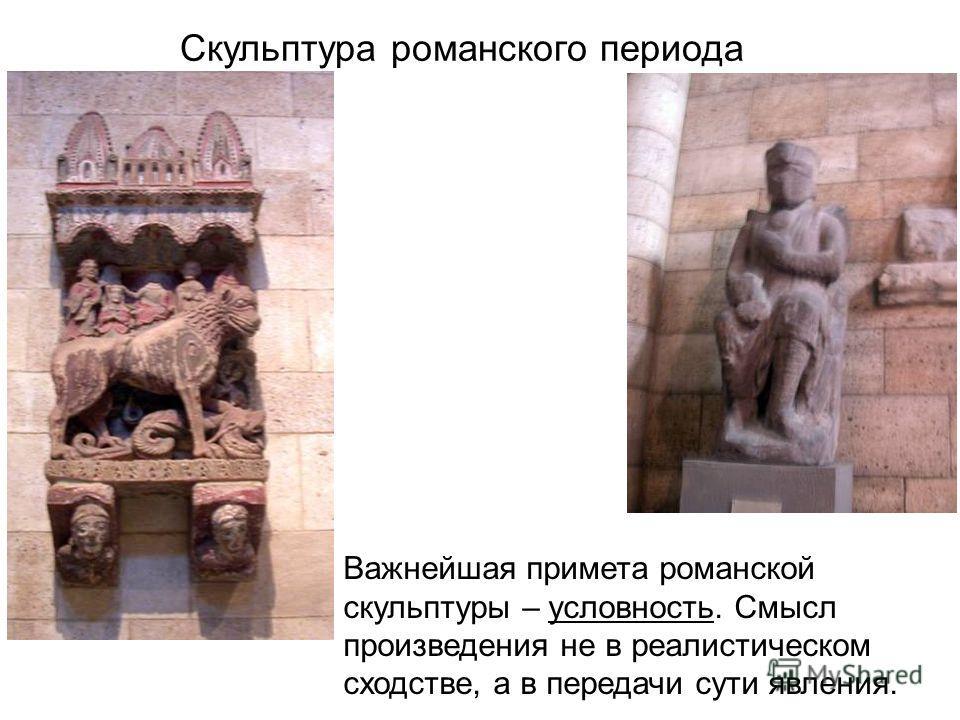 Скульптура романского периода Важнейшая примета романской скульптуры – условность. Смысл произведения не в реалистическом сходстве, а в передачи сути явления.