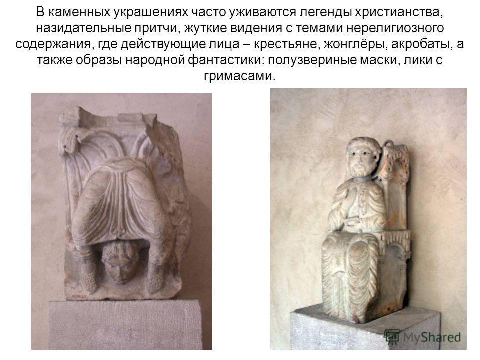 В каменных украшениях часто уживаются легенды христианства, назидательные притчи, жуткие видения с темами нерелигиозного содержания, где действующие лица – крестьяне, жонглёры, акробаты, а также образы народной фантастики: полузвериные маски, лики с