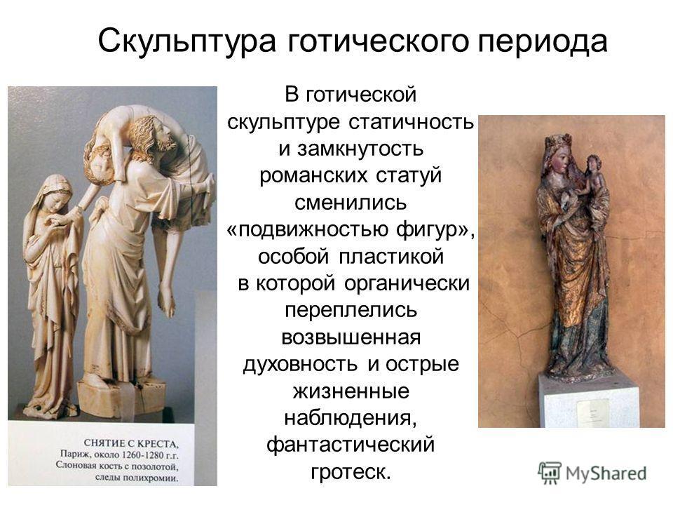 В готической скульптуре статичность и замкнутость романских статуй сменились «подвижностью фигур», особой пластикой в которой органически переплелись возвышенная духовность и острые жизненные наблюдения, фантастический гротеск. Скульптура готического