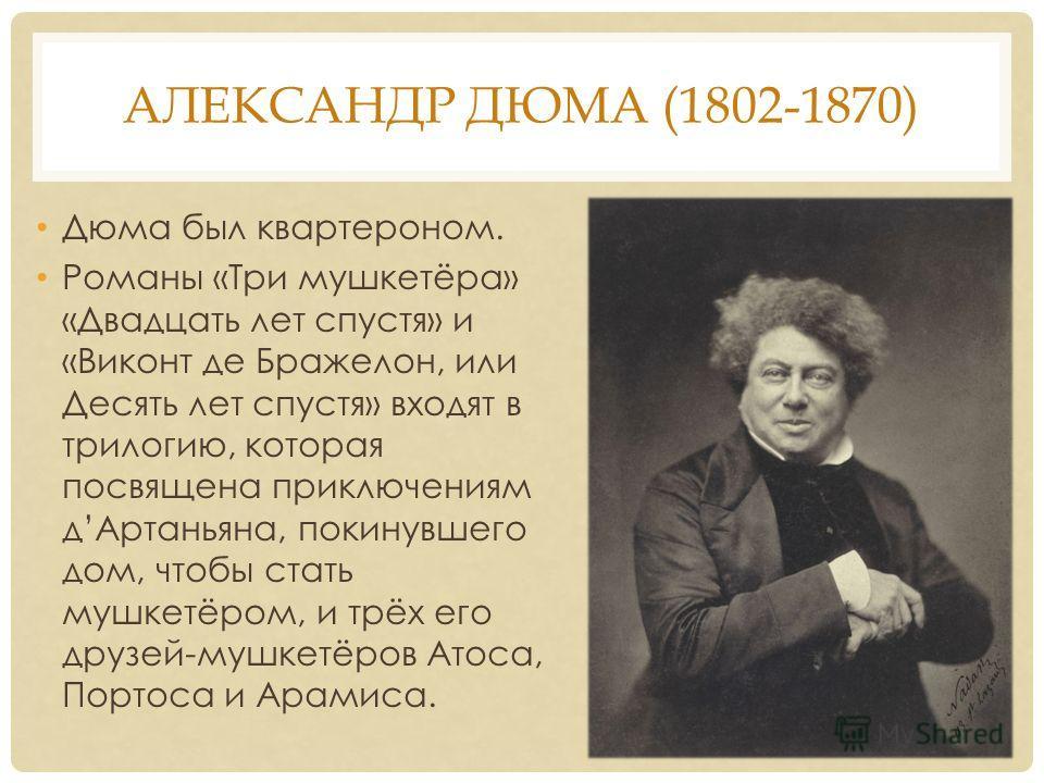 АЛЕКСАНДР ДЮМА (1802-1870) Дюма был квартероном. Романы «Три мушкетёра» «Двадцать лет спустя» и «Виконт де Бражелон, или Десять лет спустя» входят в трилогию, которая посвящена приключениям д Артаньяна, покинувшего дом, чтобы стать мушкетёром, и трёх
