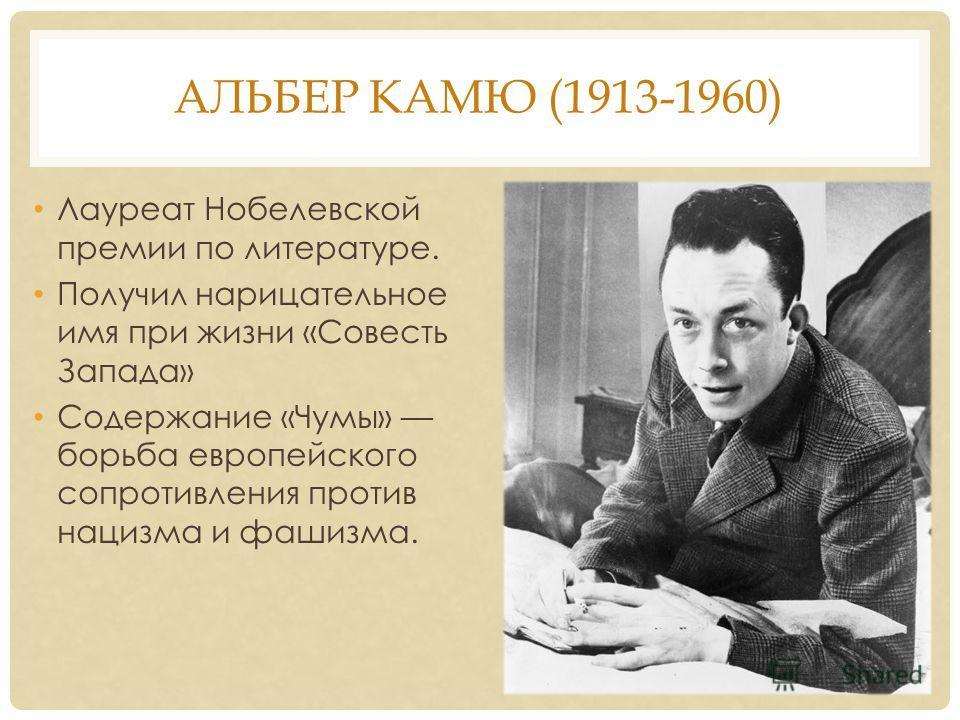 АЛЬБЕР КАМЮ (1913-1960) Лауреат Нобелевской премии по литературе. Получил нарицательное имя при жизни «Совесть Запада» Содержание «Чумы» борьба европейского сопротивления против нацизма и фашизма.