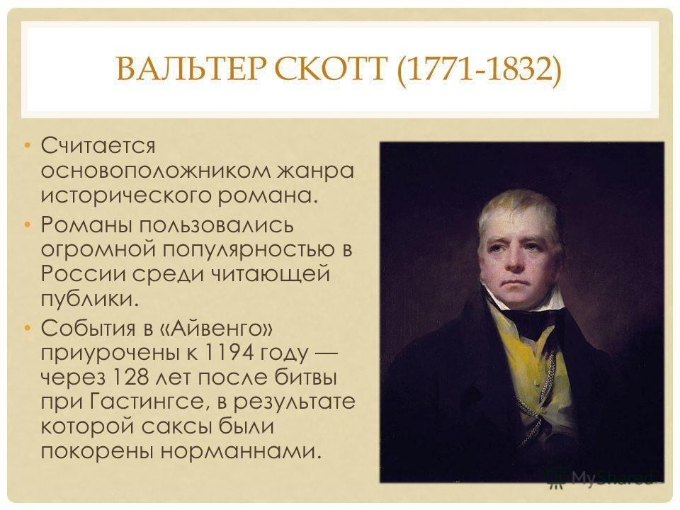 ВАЛЬТЕР СКОТТ (1771-1832) Считается основоположником жанра исторического романа. Романы пользовались огромной популярностью в России среди читающей публики. События в «Айвенго» приурочены к 1194 году через 128 лет после битвы при Гастингсе, в результ