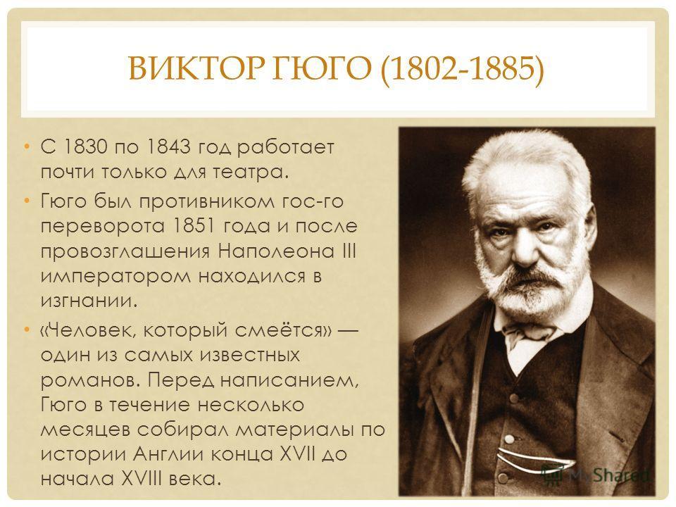 ВИКТОР ГЮГО (1802-1885) С 1830 по 1843 год работает почти только для театра. Гюго был противником гос-го переворота 1851 года и после провозглашения Наполеона III императором находился в изгнании. «Человек, который смеётся» один из самых известных ро