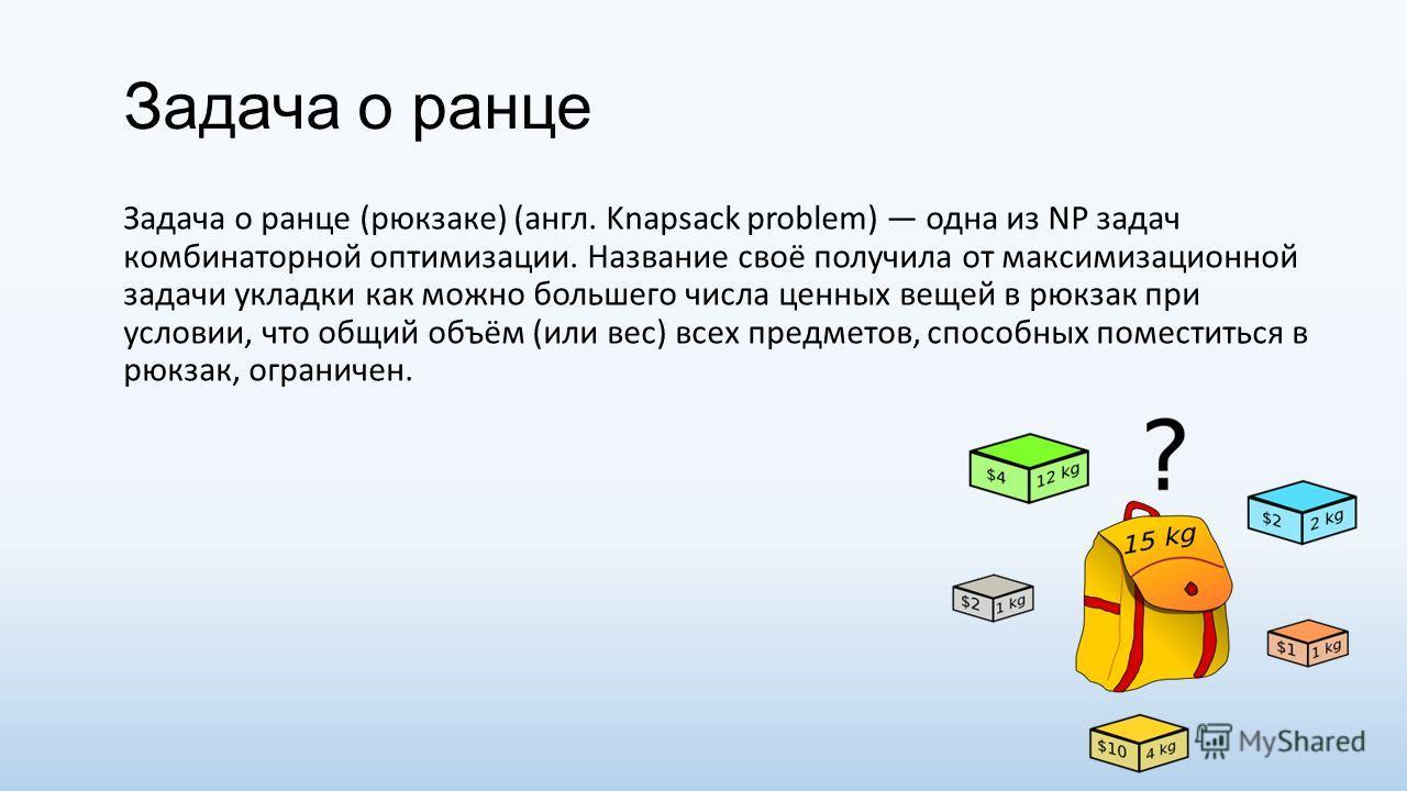 Задача о ранце Задача о ранце (рюкзаке) (англ. Knapsack problem) одна из NP задач комбинаторной оптимизации. Название своё получила от максимизационной задачи укладки как можно большего числа ценных вещей в рюкзак при условии, что общий объём (или ве