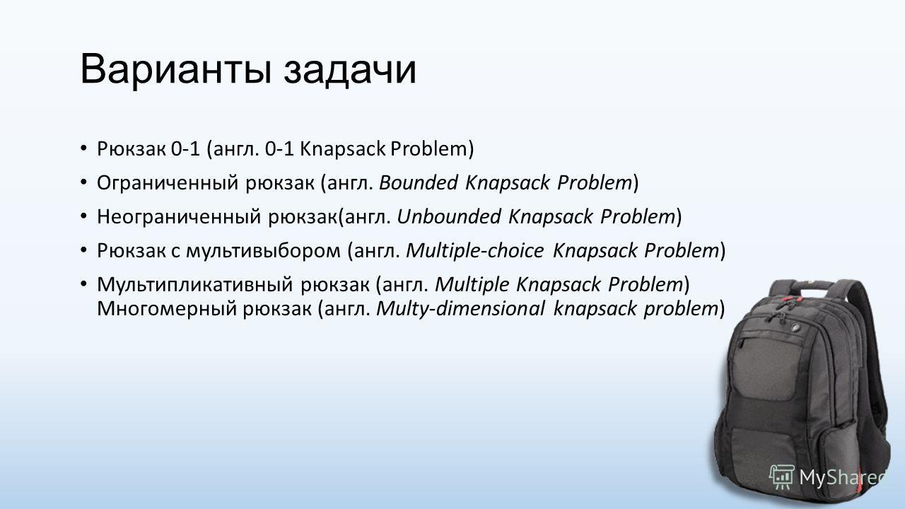 Варианты задачи Рюкзак 0-1 (англ. 0-1 Knapsack Problem) Ограниченный рюкзак (англ. Bounded Knapsack Problem) Неограниченный рюкзак(англ. Unbounded Knapsack Problem) Рюкзак с мульти выбором (англ. Multiple-choice Knapsack Problem) Мультипликативный рю