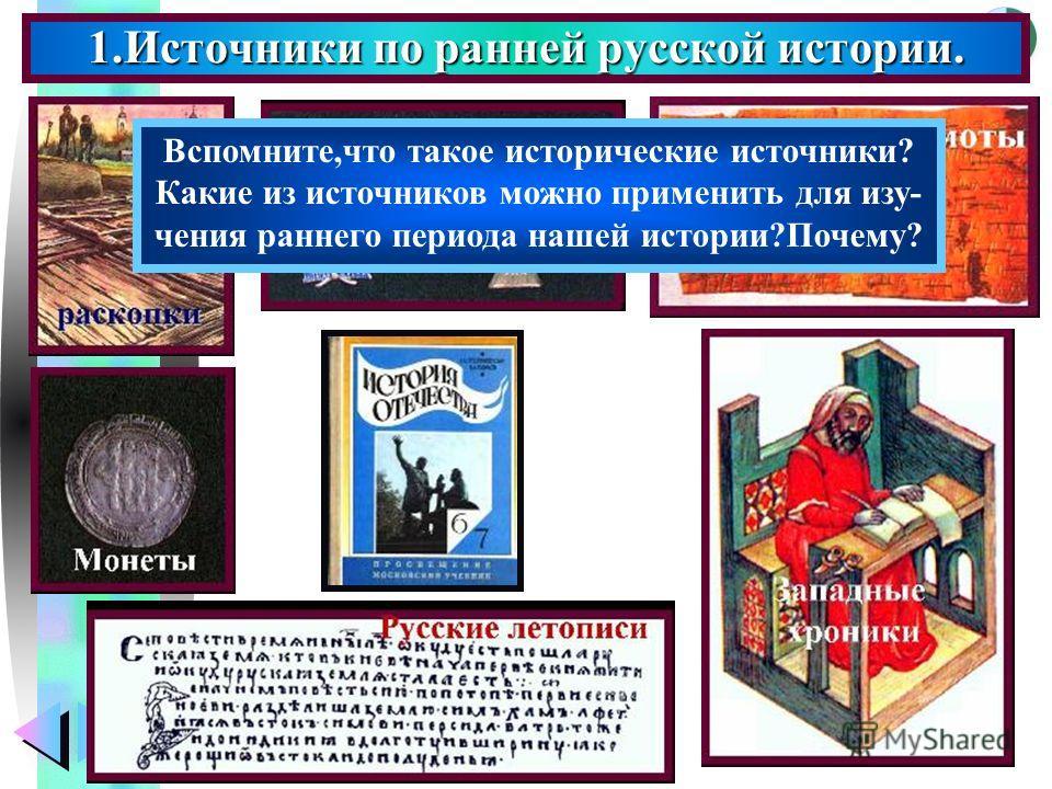 Меню 1. Источники по ранней русской истории. Вспомните,что такое исторические источники? Какие из источников можно применить для изучения раннего периода нашей истории?Почему?