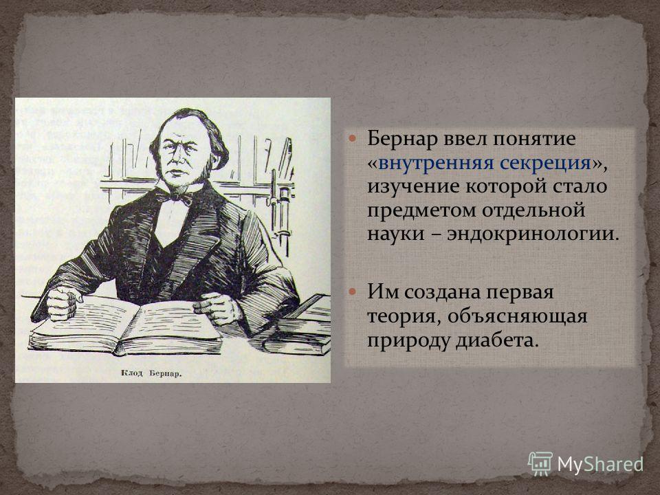 Бернар ввел понятие «внутренняя секреция», изучение которой стало предметом отдельной науки – эндокринологии. Им создана первая теория, объясняющая природу диабета.