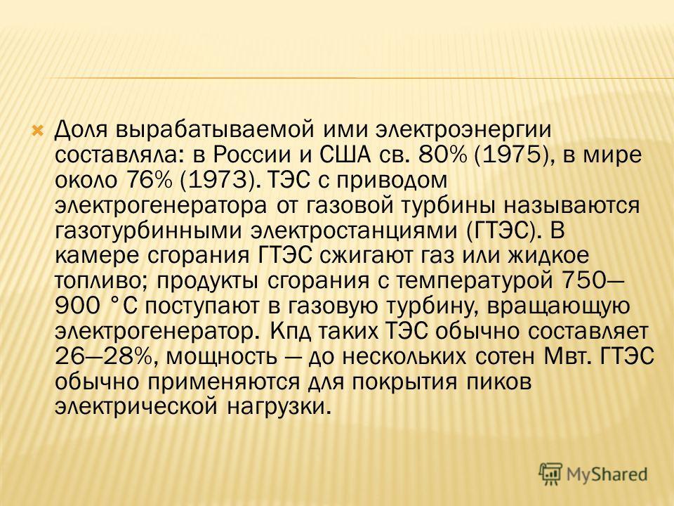 Доля вырабатываемой ими электроэнергии составляла: в России и США св. 80% (1975), в мире около 76% (1973). ТЭС с приводом электрогенератора от газовой турбины называются газотурбинными электростанциями (ГТЭС). В камере сгорания ГТЭС сжигают газ или ж