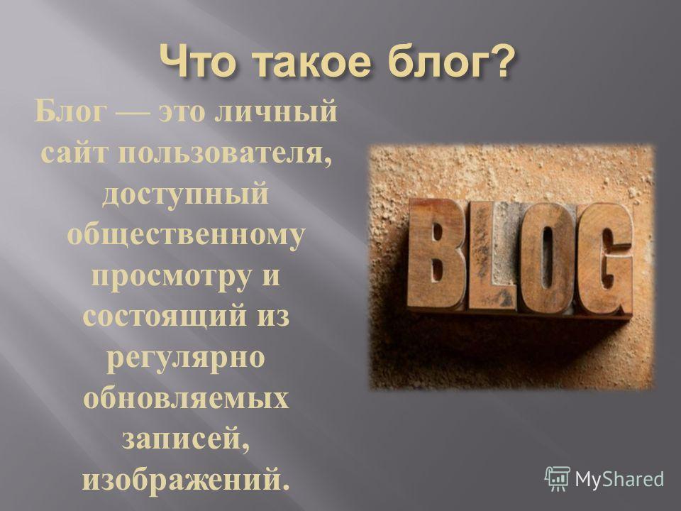Блог это личный сайт пользователя, доступный общественному просмотру и состоящий из регулярно обновляемых записей, изображений.