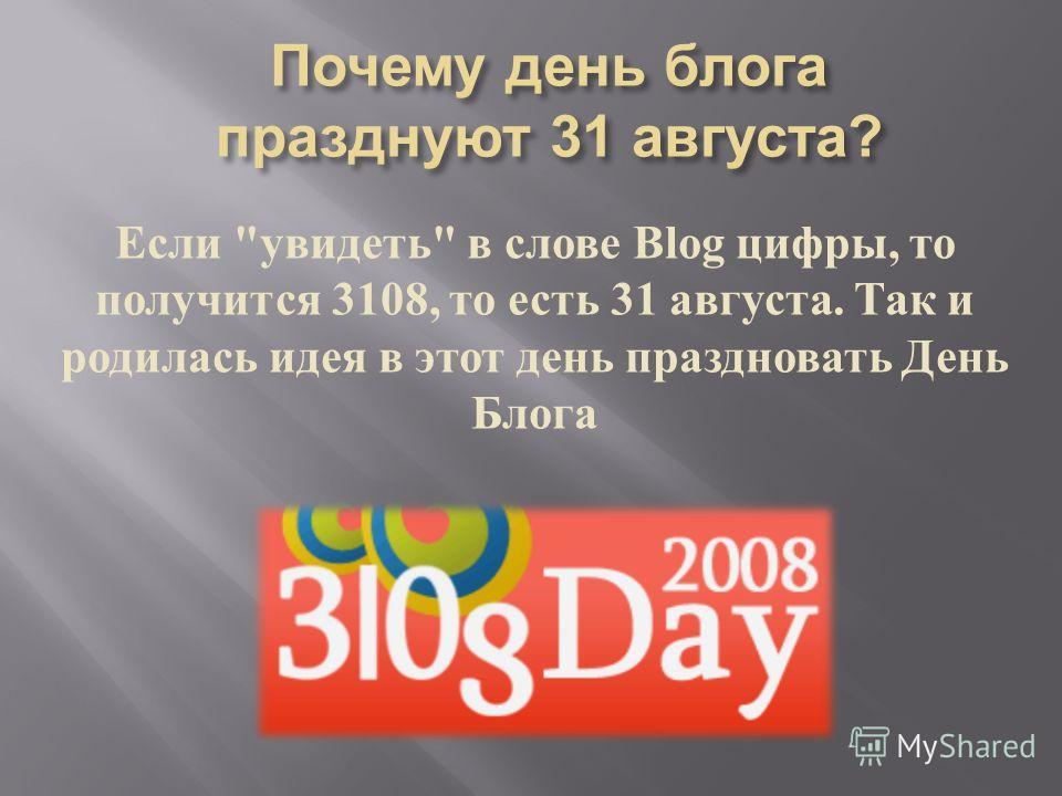 Если  увидеть  в слове Blog цифры, то получится 3108, то есть 31 августа. Так и родилась идея в этот день праздновать День Блога