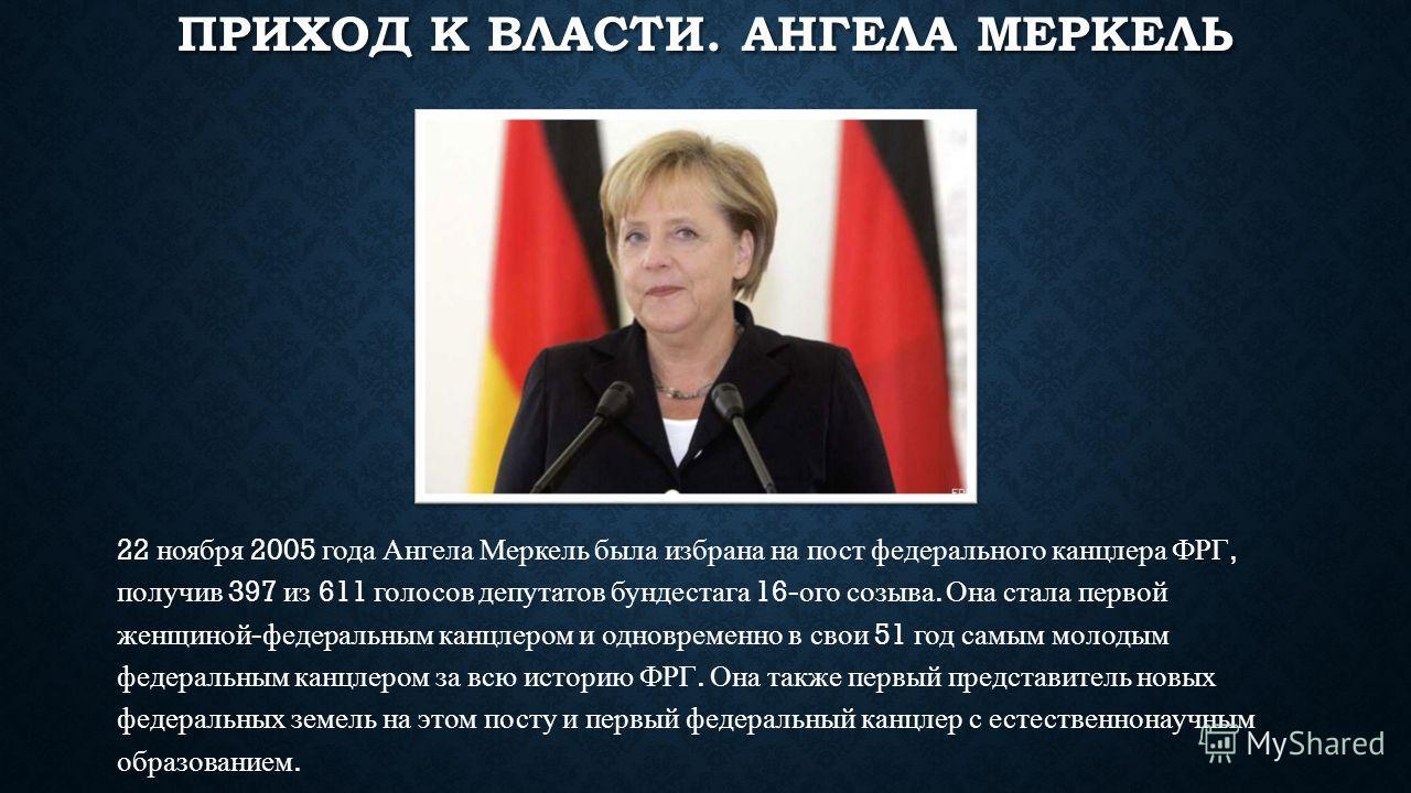 ПРИХОД К ВЛАСТИ. АНГЕЛА МЕРКЕЛЬ 22 ноября 2005 года Ангела Меркель была избрана на пост федерального канцлера ФРГ, получив 397 из 611 голосов депутатов бундестага 16- ого созыва. Она стала первой женщиной - федеральным канцлером и одновременно в свои