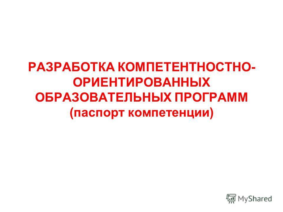РАЗРАБОТКА КОМПЕТЕНТНОСТНО- ОРИЕНТИРОВАННЫХ ОБРАЗОВАТЕЛЬНЫХ ПРОГРАММ (паспорт компетенции)