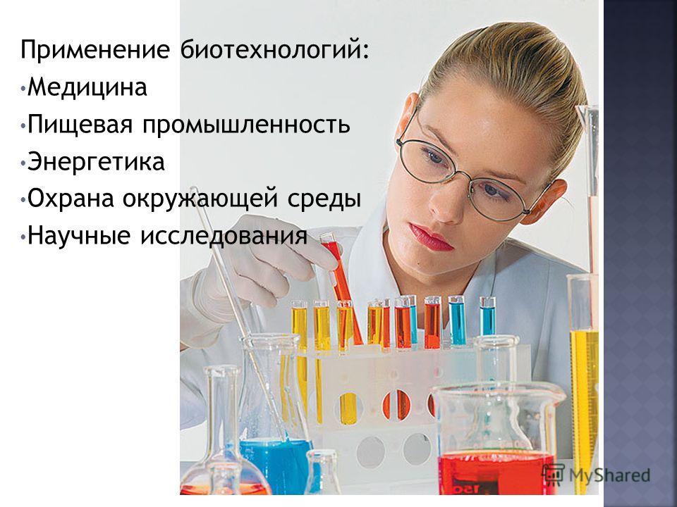 Применение биотехнологий: Медицина Пищевая промышленность Энергетика Охрана окружающей среды Научные исследования