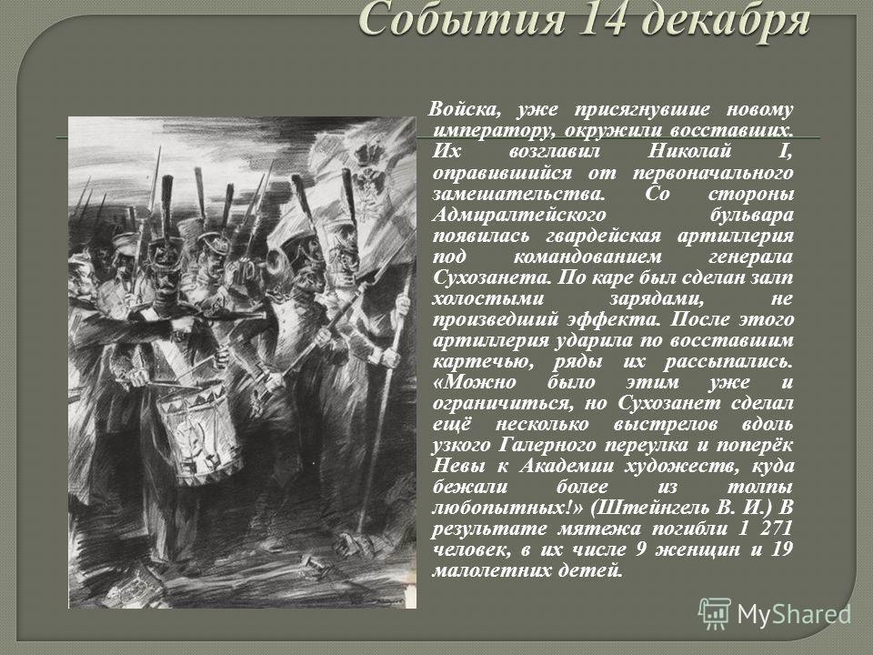 Войска, уже присягнувшие новому императору, окружили восставших. Их возглавил Николай I, оправившийся от первоначального замешательства. Со стороны Адмиралтейского бульвара появилась гвардейская артиллерия под командованием генерала Сухозанета. По ка