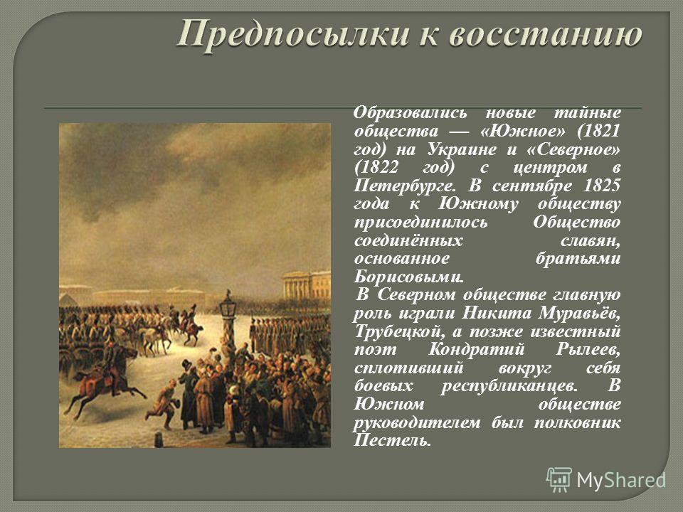 Образовались новые тайные общества «Южное» (1821 год) на Украине и «Северное» (1822 год) с центром в Петербурге. В сентябре 1825 года к Южному обществу присоединилось Общество соединённых славян, основанное братьями Борисовыми. В Северном обществе гл