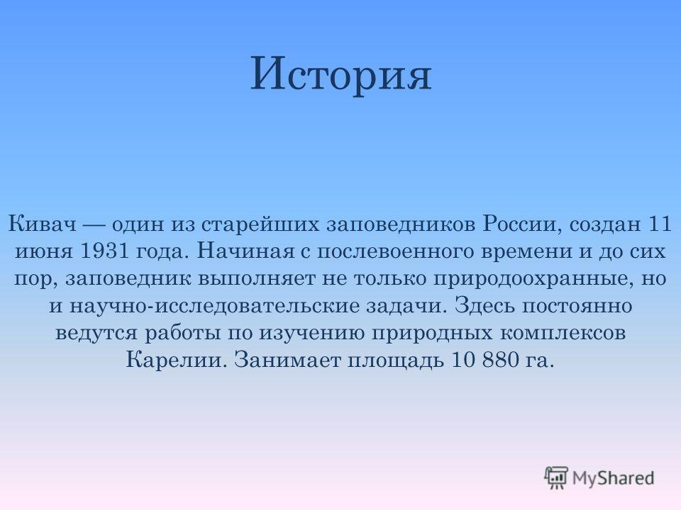 Кивач один из старейших заповедников России, создан 11 июня 1931 года. Начиная с послевоенного времени и до сих пор, заповедник выполняет не только природоохранные, но и научно-исследовательские задачи. Здесь постоянно ведутся работы по изучению прир