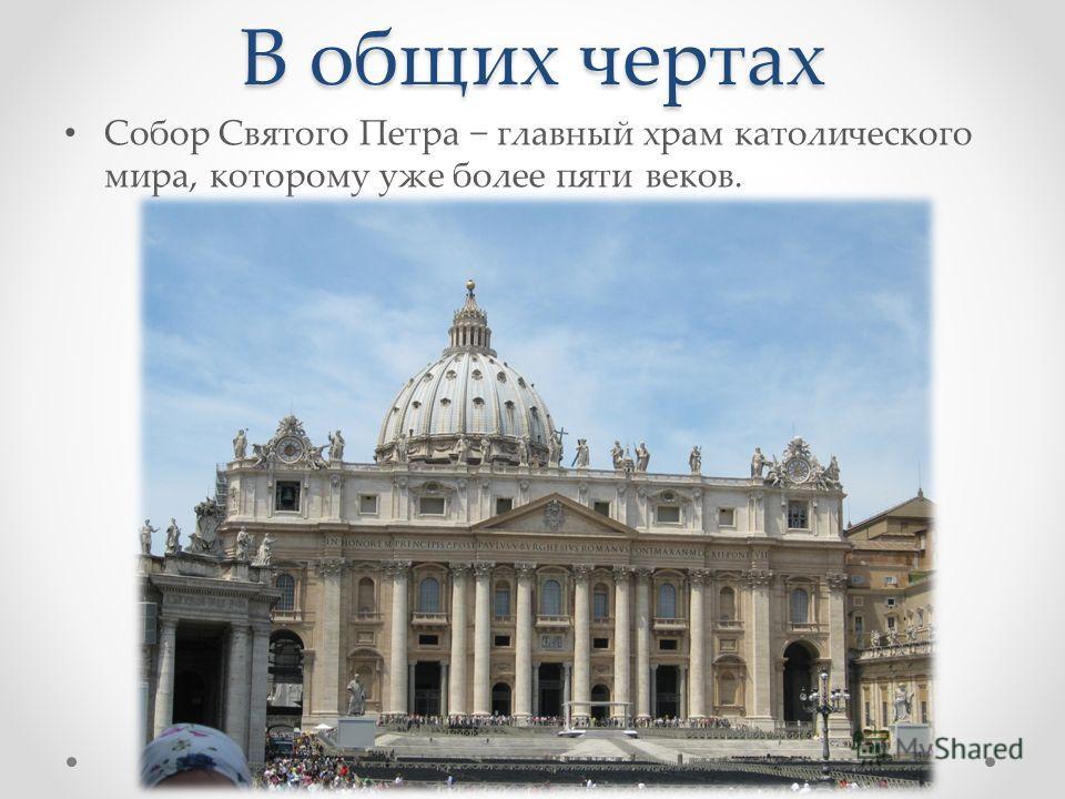 В общих чертах Собор Святого Петра главный храм католического мира, которому уже более пяти веков.