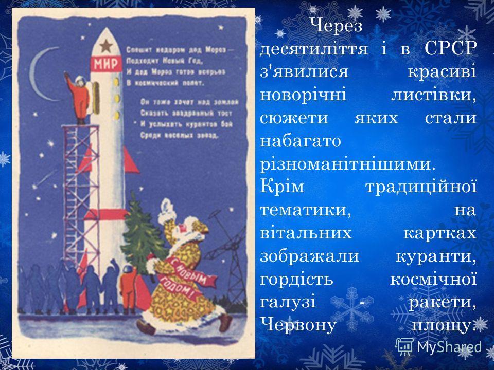 Через десятиліття і в СРСР з'явилися красиві новорічні листівки, сюжеты яких стали набагато різноманітнішими. Крім традиційної тематики, на вітальних картах изображали куранты, гордість космічної галузі - ракеты, Червону плащу.