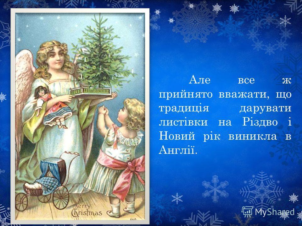 Але все ж прийнято вважати, що традиція дарувати листівки на Різдво і Новий рік виникла в Англії.