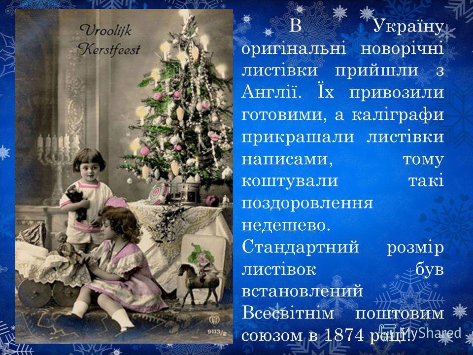 В Україну оригінальні новорічні листівки прийшли з Англії. Їх привозили готовим, а каліграфи прикрашали листівки надписями, тому коштували такі поздоровлення недешево. Стандартний розмір листівок був встановлений Всесвітнім поштовим союзом в 1874 роц