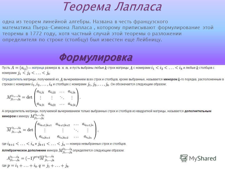 одна из теорем линейной алгебры. Названа в честь французского математика Пьера-Симона Лапласа, которому приписывают формулирование этой теоремы в 1772 году, хотя частный случай этой теоремы о разложении определителя по строке (столбцу) был известен е