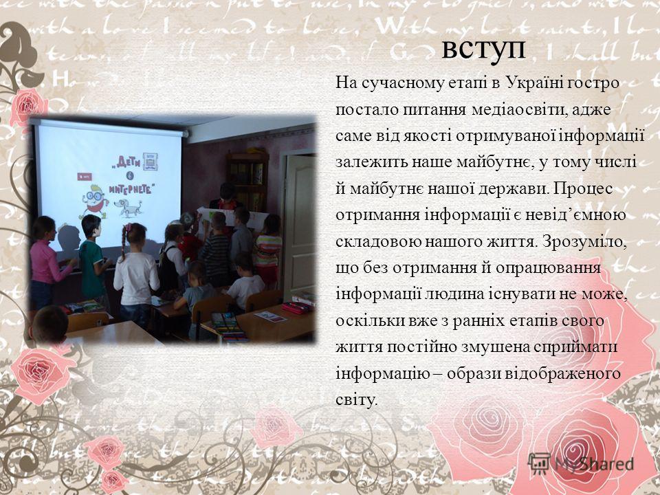 вступ На сучасному етапі в Україні госстрой постало питания медіаосвіти, даже самые від якості отримуваної інформації заложить наше майбутнє, у тому числі й майбутнє нашої держави. Процес отримання інформації є невідємною складовою нашого життя. Зроз
