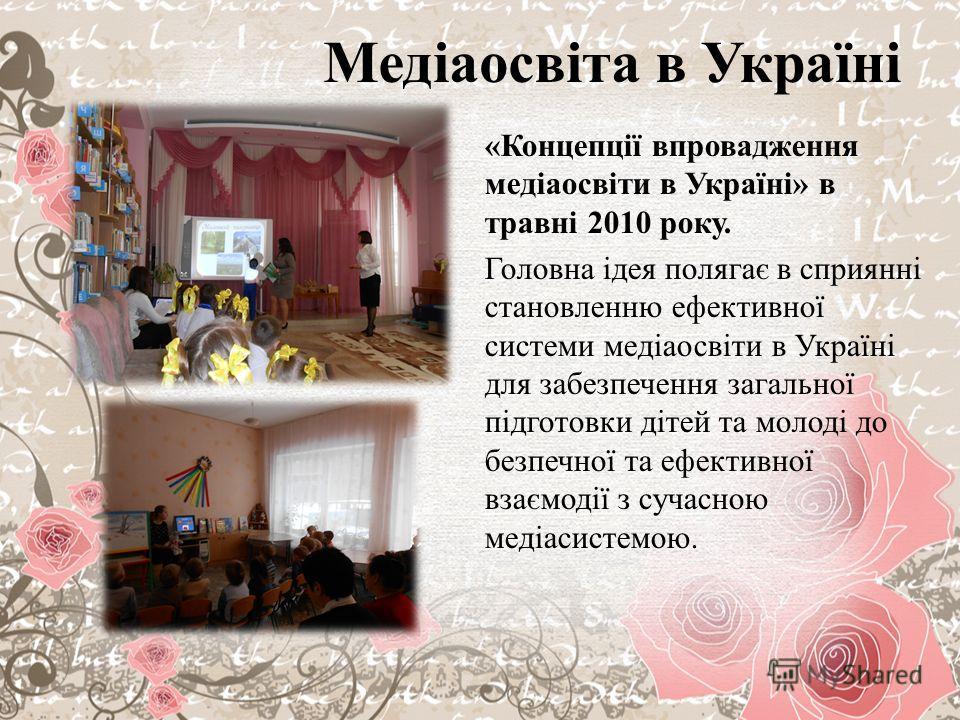Медіаосвіта в Україні «Концепції впровдаження медіаосвіти в Україні» в травні 2010 року. Головна ідея полягає в сприянні становлению ефективної системи медіаосвіти в Україні для забезпечення загальної підготовки дітей та молоді до безпечної та ефекти