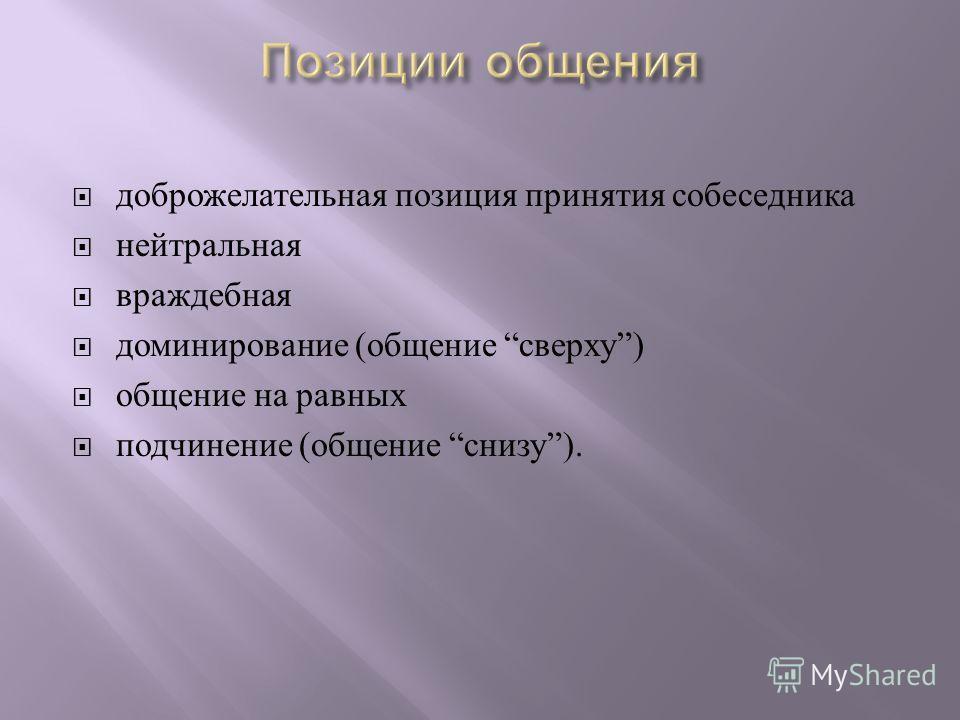 доброжелательная позиция принятия собеседника нейтральная враждебная доминирование ( общение сверху ) общение на равных подчинение ( общение снизу ).