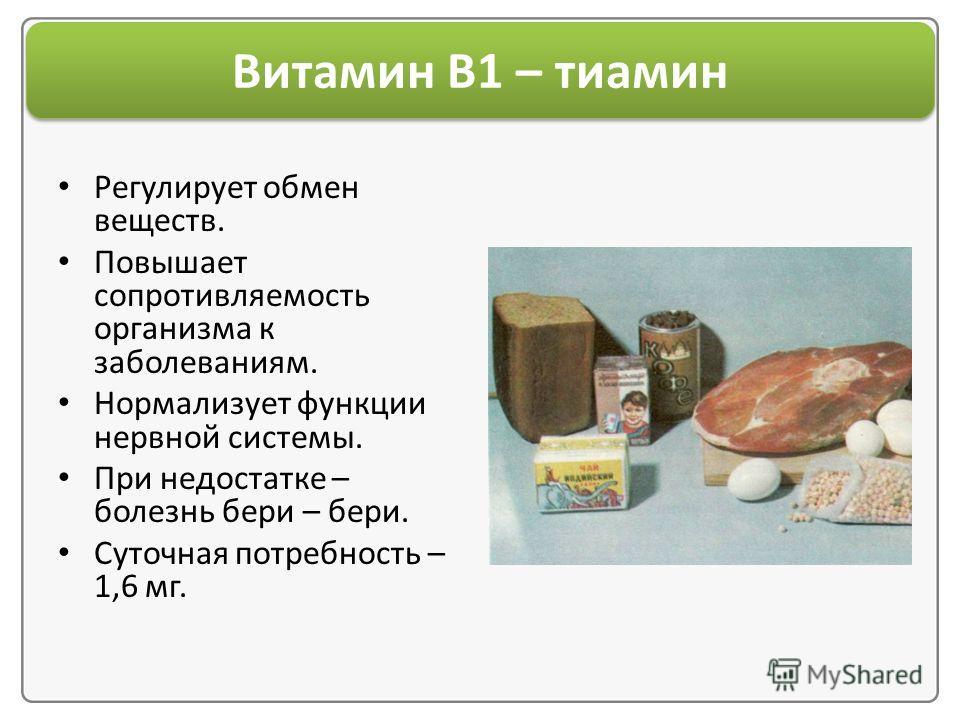 Витамин В1 – тиамин Регулирует обмен веществ. Повышает сопротивляемость организма к заболеваниям. Нормализует функции нервной системы. При недостатке – болезнь бери – бери. Суточная потребность – 1,6 мг.